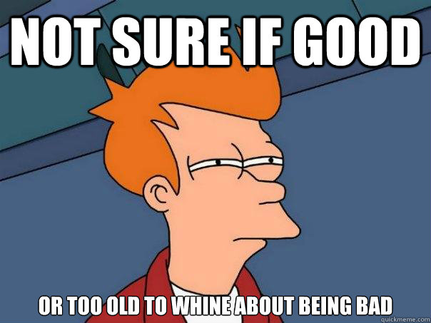 not sure if good or too old to whine about being bad  - Futurama Fry