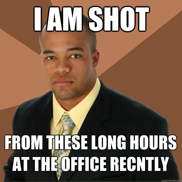 i am shot from these long hours at the office recntly - Successful Black Man