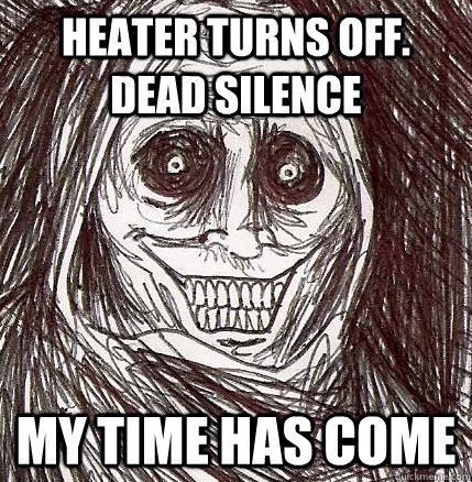 heater turns off dead silence my time has come - Horrifying Houseguest