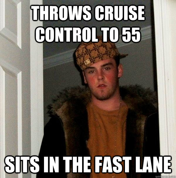 throws cruise control to 55 sits in the fast lane - Scumbag Steve