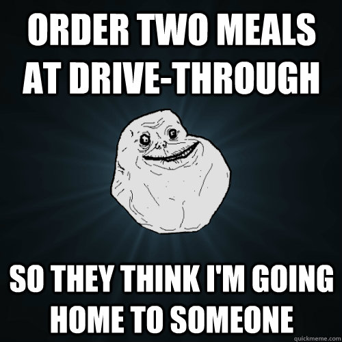 order two meals at drivethrough so they think im going hom - Forever Alone