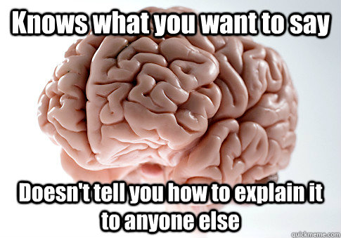 knows what you want to say doesnt tell you how to explain i - Scumbag Brain