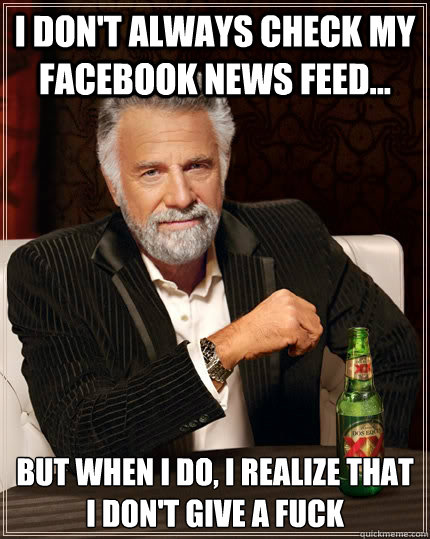 i dont always check my facebook news feed but when i do - The Most Interesting Man In The World