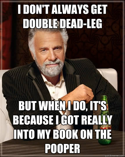 i dont always get double deadleg but when i do its becau - The Most Interesting Man In The World