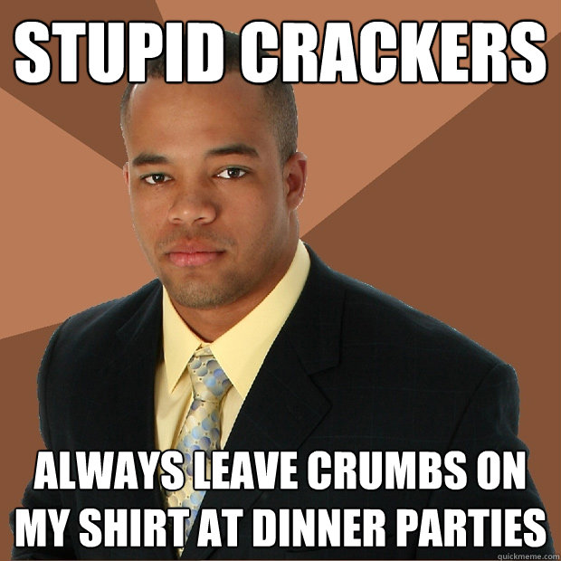 stupid crackers always leave crumbs on my shirt at dinner pa - Successful Black Man