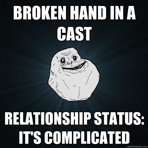 broken hand in a cast relationship status its complicated - Forever Alone