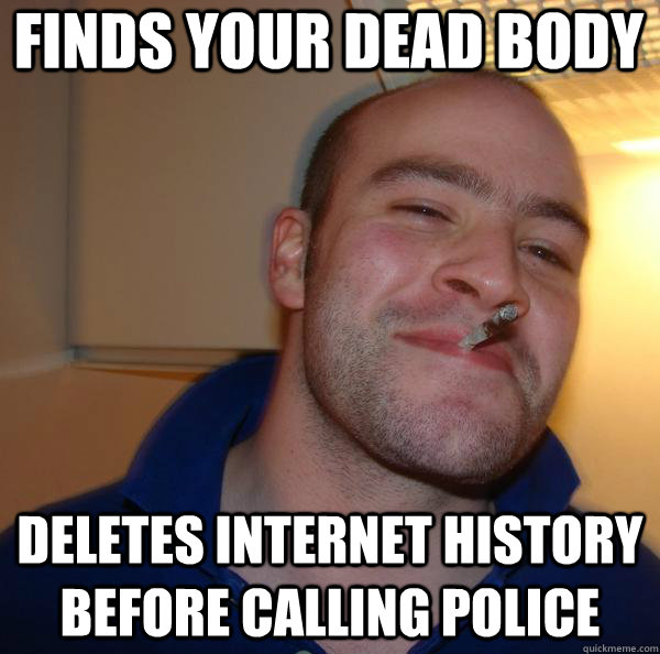 finds your dead body deletes internet history before calling - Good Guy Greg