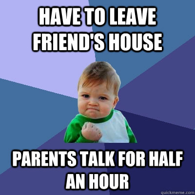 have to leave friends house parents talk for half an hour - Success Kid