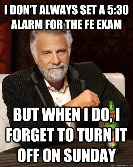 i dont always set a 530 alarm for the fe exam but when i d - The Most Interesting Man In The World