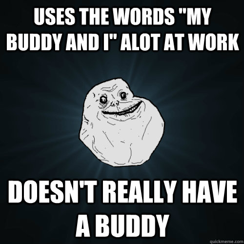uses the words my buddy and i alot at work doesnt really  - Forever Alone