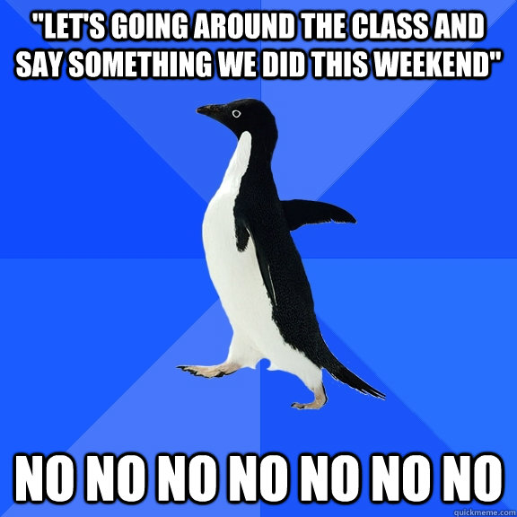lets going around the class and say something we did this  - Socially Awkward Penguin