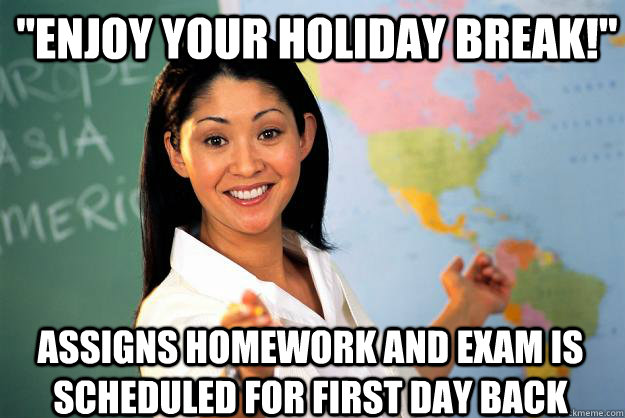 enjoy your holiday break assigns homework and exam is sch - Unhelpful High School Teacher