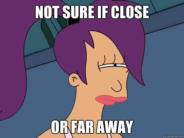 not sure if close or far away - Leela Futurama
