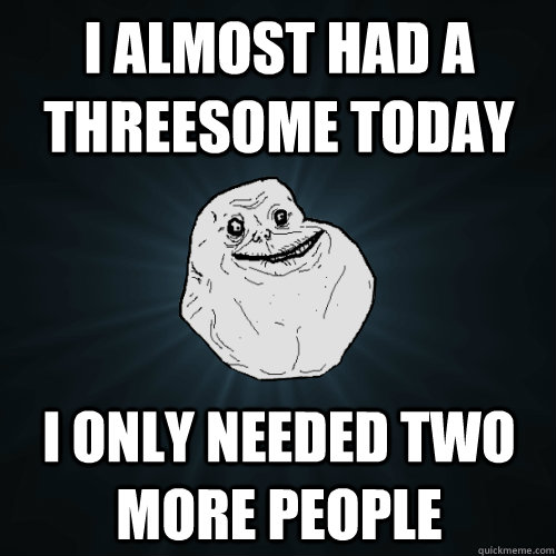i almost had a threesome today i only needed two more people - Forever Alone