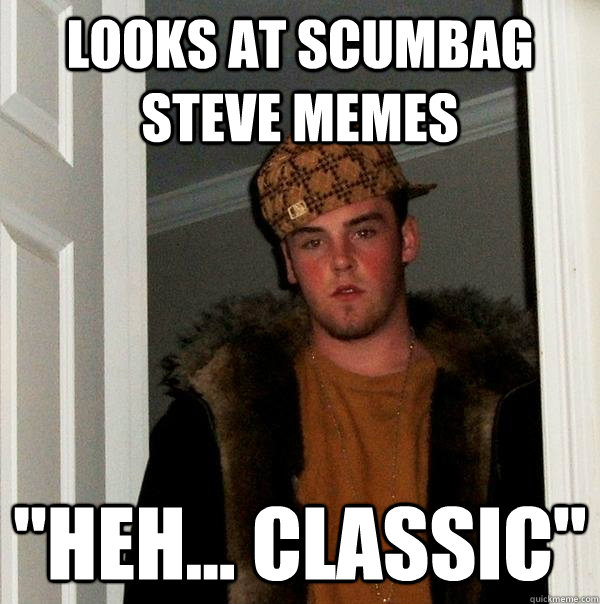 looks at scumbag steve memes heh classic - Scumbag Steve