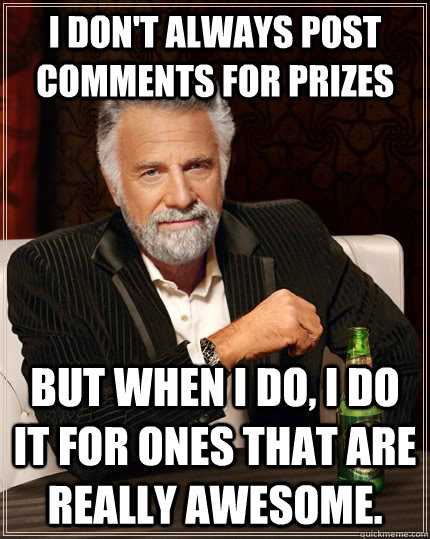 i dont always post comments for prizes but when i do i do  - The Most Interesting Man In The World