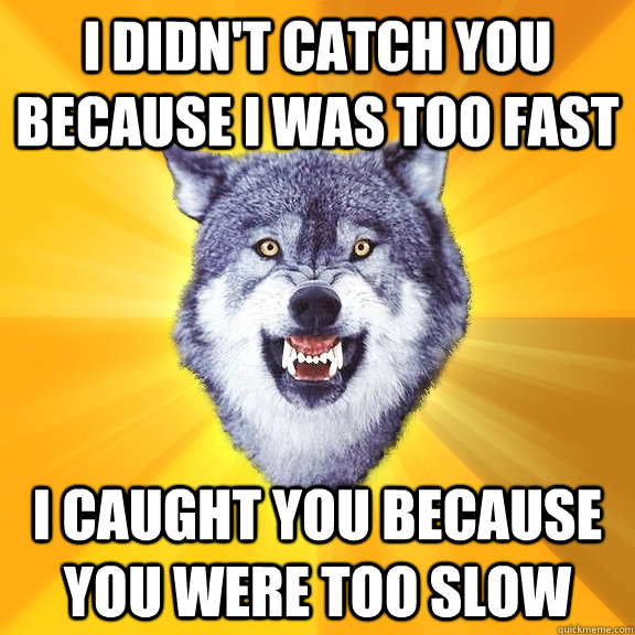 i didnt catch you because i was too fast i caught you becau - Courage Wolf