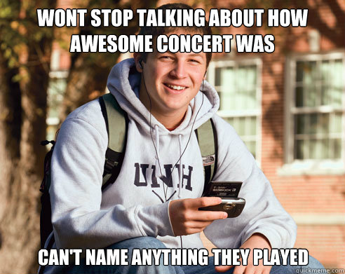 wont stop talking about how awesome concert was cant name a - College Freshman