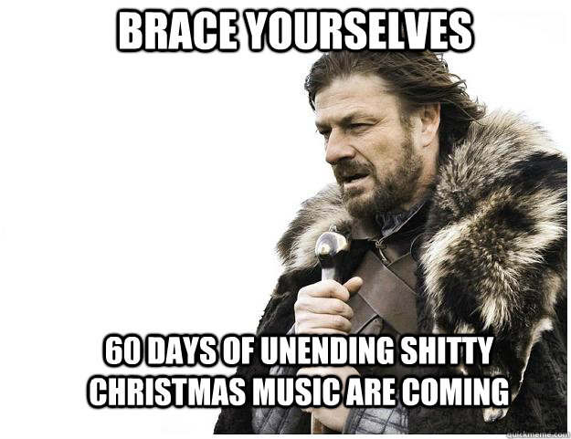 brace yourselves 60 days of unending shitty christmas music  - Imminent Ned