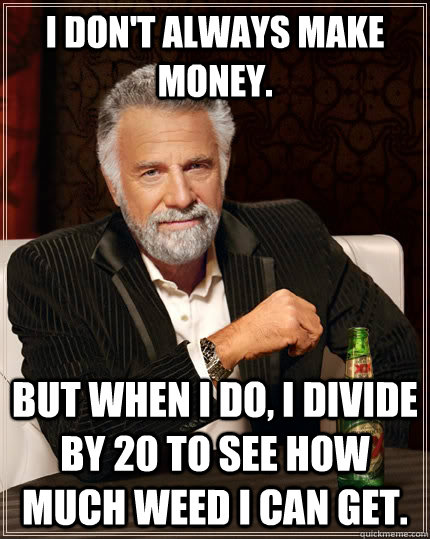 i dont always make money but when i do i divide by 20 to  - The Most Interesting Man In The World