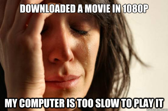 downloaded a movie in 1080p my computer is too slow to play  - First World Problems
