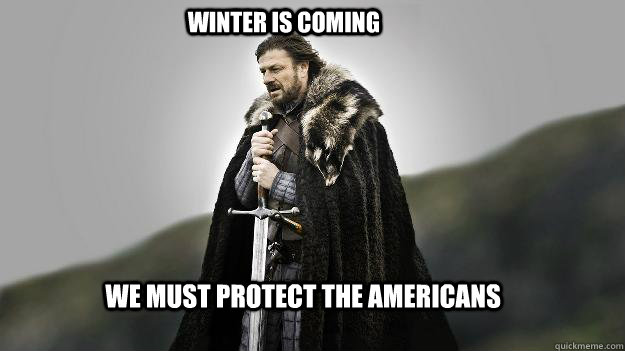 we must protect the americans winter is coming - Ned stark winter is coming