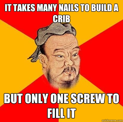 it takes many nails to build a crib but only one screw to fi - Confucius says