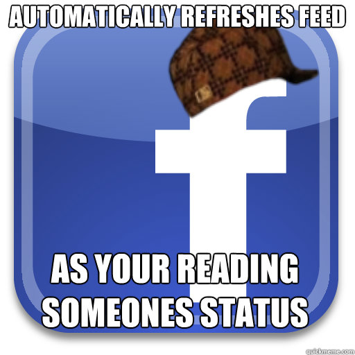 automatically refreshes feed as your reading someones status - Scumbag Facebook