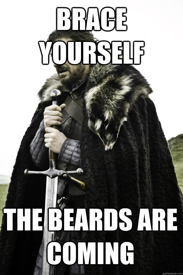 brace yourself the beards are coming - Winter is coming