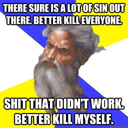 there sure is a lot of sin out there better kill everyone  - Advice God