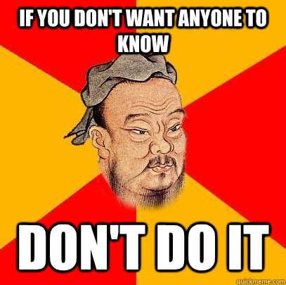 if you dont want anyone to know dont do it - Confucius says