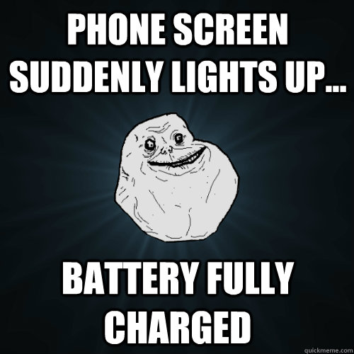 phone screen suddenly lights up battery fully charged - Forever Alone