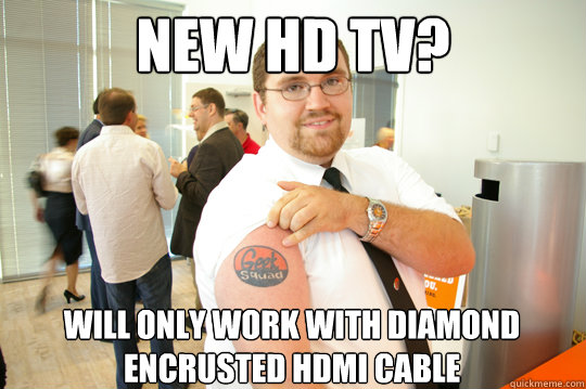 new hd tv will only work with diamond encrusted hdmi cable - GeekSquad Gus