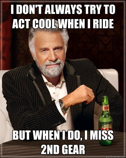 i dont always try to act cool when i ride but when i do i  - The Most Interesting Man In The World
