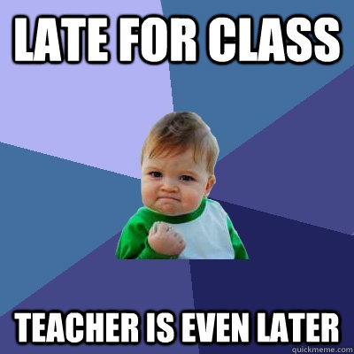 late for class teacher is even later - Success Kid