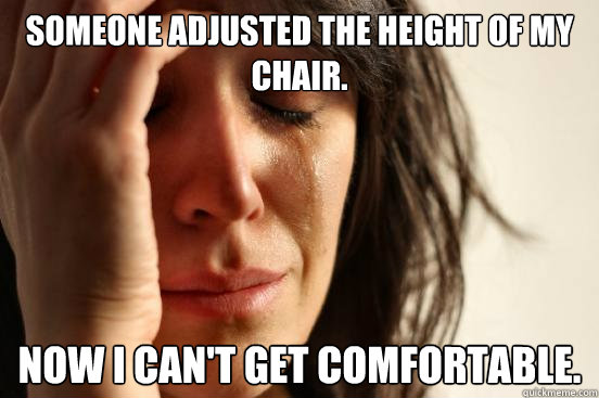 someone adjusted the height of my chair now i cant get com - First World Problems