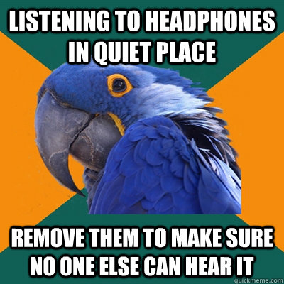 listening to headphones in quiet place remove them to make s - Paranoid Parrot