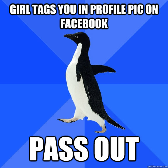 girl tags you in profile pic on facebook pass out - Socially Awkward Penguin