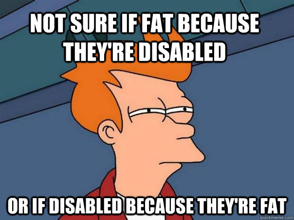 not sure if fat because theyre disabled or if disabled beca - Futurama Fry