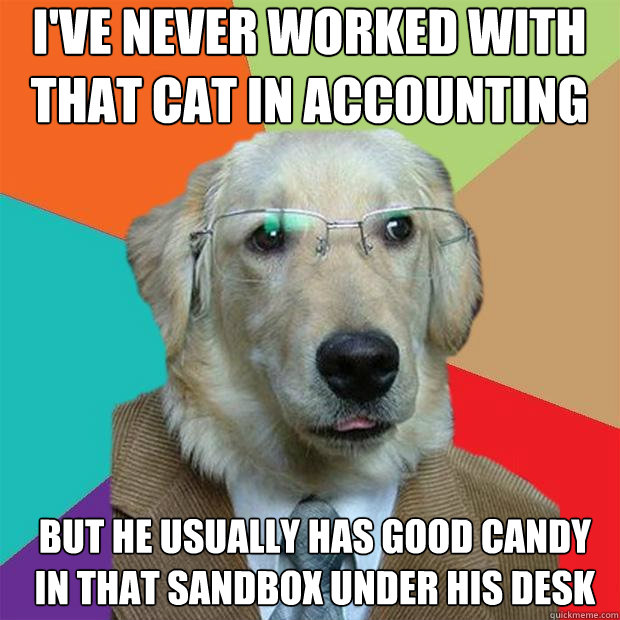 ive never worked with that cat in accounting but he usuall - Business Dog