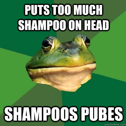 puts too much shampoo on head shampoos pubes - Foul Bachelor Frog