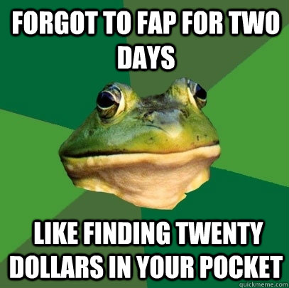 forgot to fap for two days like finding twenty dollars in y - Foul Bachelor Frog