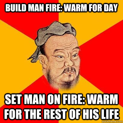 build man fire warm for day set man on fire warm for the r - Confucius says