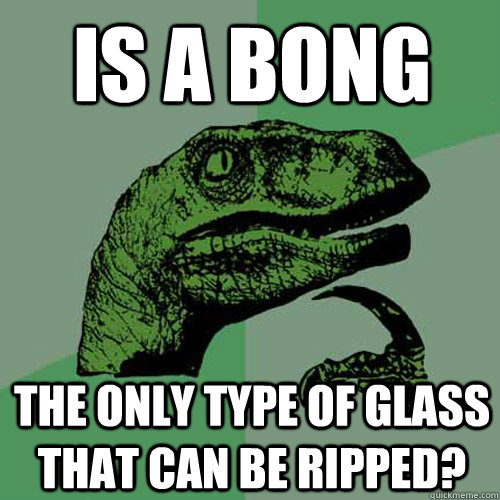 is a bong the only type of glass that can be ripped - Philosoraptor