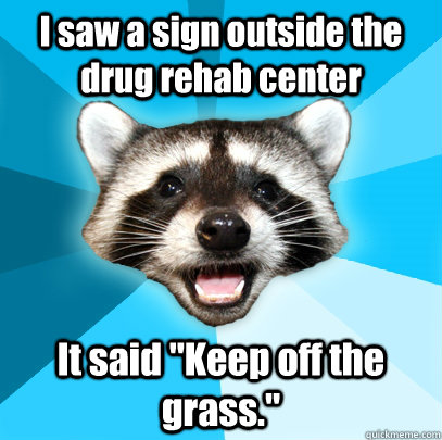 i saw a sign outside the drug rehab center it said keep off - Lame Pun Coon