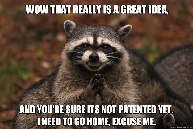 wow that really is a great idea and youre sure its not pat - Evil Plotting Raccoon