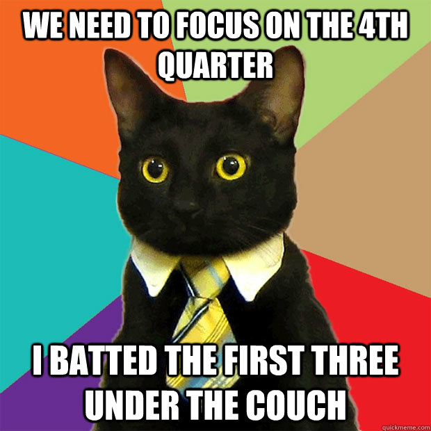 we need to focus on the 4th quarter i batted the first three - Business Cat