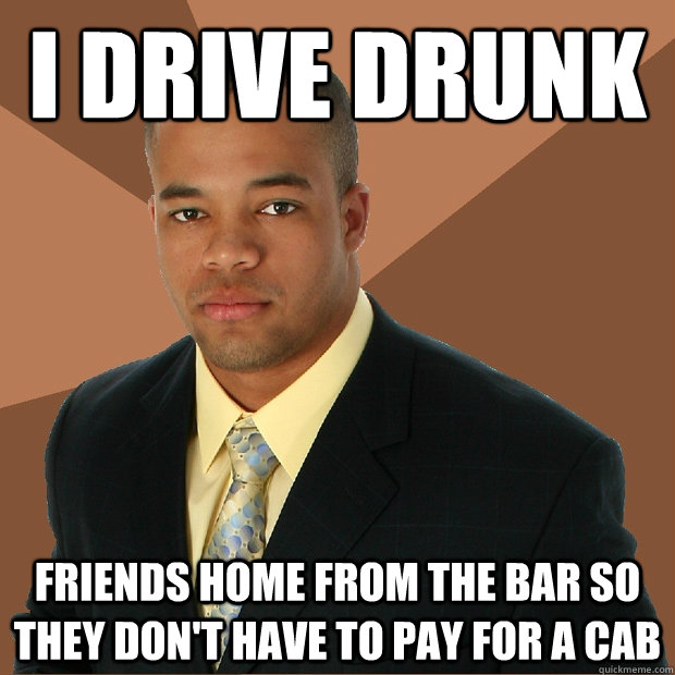 i drive drunk friends home from the bar so they dont have t - Successful Black Man