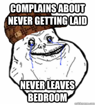 complains about never getting laid never leaves bedroom - Scumbag Forever Alone