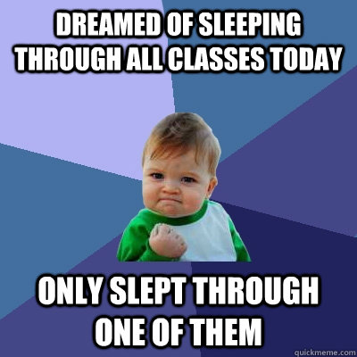 dreamed of sleeping through all classes today only slept th - Success Kid